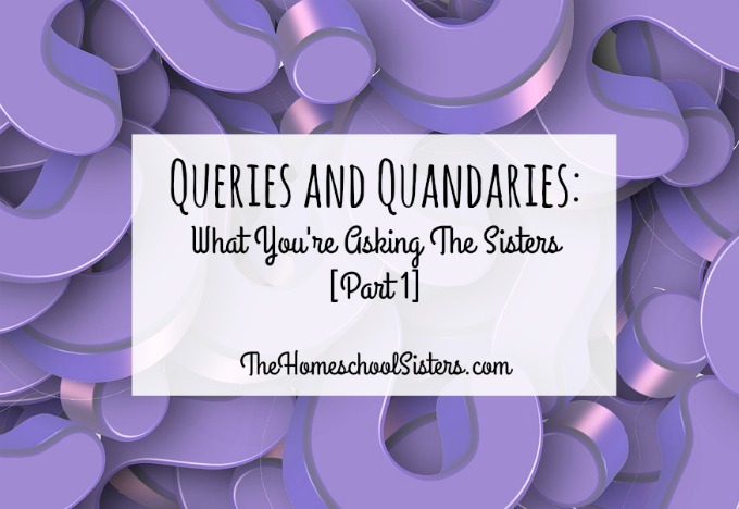 Queries and Quandaries: What You're Asking The Sisters [Part 1] | The Homeschool Sisters Podcast