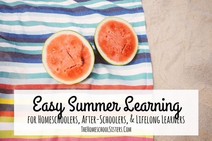 Easy Summer Learning for Homeschoolers, After-Schoolers, & Lifelong Learners | The Homeschool Sisters Podcast