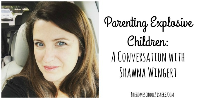Parenting Explosive Children: A Conversation with Shawna Wingert {Episode 40} | The Homeschool Sisters Podcast