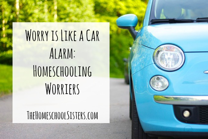 Worry is Like a Car Alarm: Homeschooling Worriers | The Homeschool Sisters Podcast