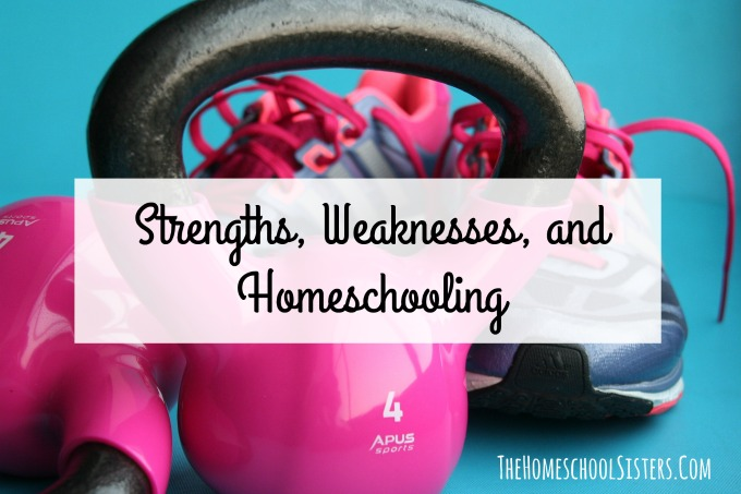 Strengths, Weaknesses, and Homeschooling {Episode 17} | The Homeschool Sisters Podcast