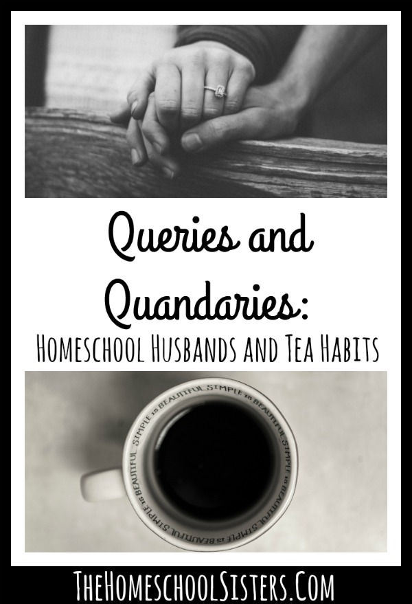 Queries and Quandaries: Homeschool Husbands and Tea Habits {S3E2} | The Homeschool Sisters Podcast