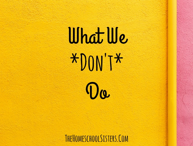 What We *Don't* Do {Episode 45} | The Homeschool Sisters Podcast