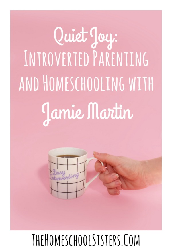 Quiet Joy: Introverted Parenting and Homeschooling with Jamie Martin | The Homeschool Sisters Podcast