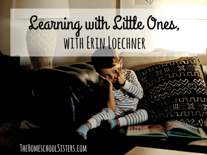 Learning with Little Ones, with Erin Loechner {Episode 72} | The Homeschool Sisters Podcast