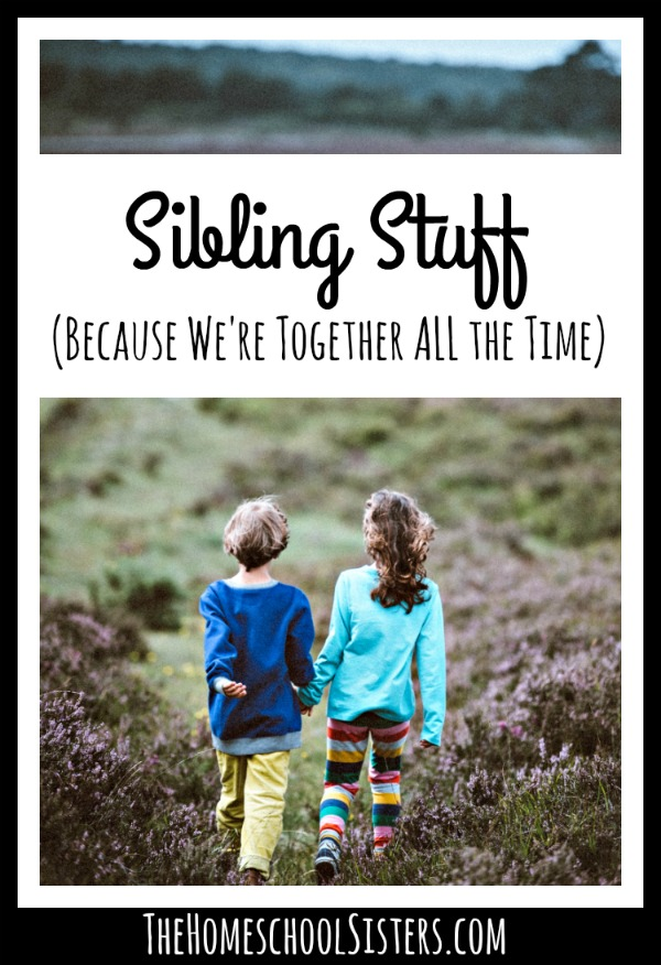 Sibling Stuff (Because We're Together ALL The Time} {Episode 73} | The Homeschool Sisters Podcast