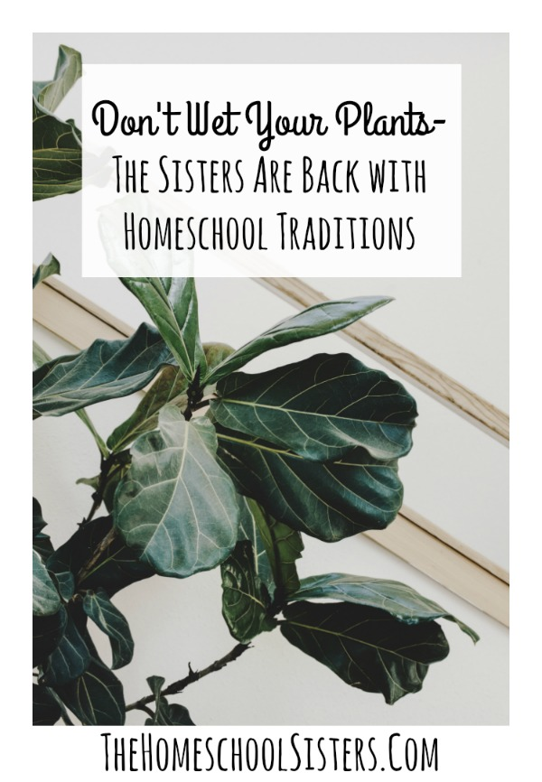 Don't Wet Your Plants- The Sisters Are Back with Homeschool Traditions {Episode 75} | The Homeschool Sisters Podcast