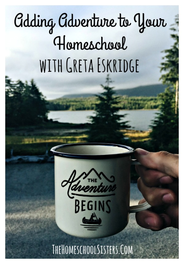 Adding Adventure to Your Homeschool with Greta Eskridge {Episode 82} | The Homeschool Sisters Podcast