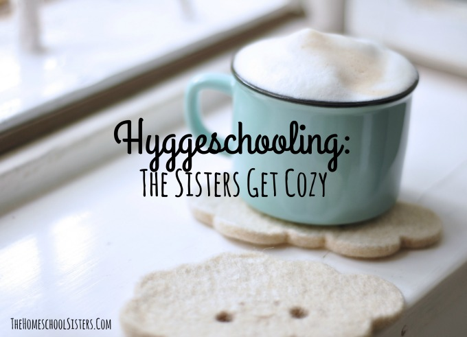 Hyggeschooling: The Sisters Get Cozy {Episode 84} | The Homeschool Sisters Podcast