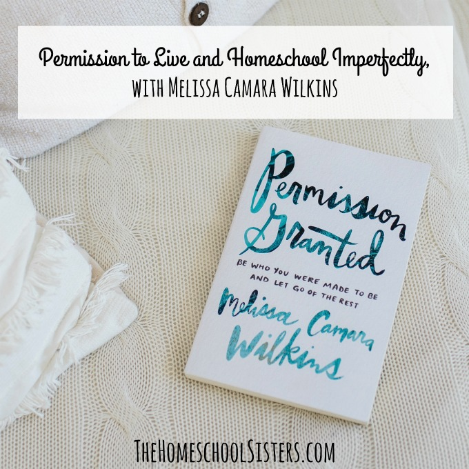 Permission to Live and Homeschool Imperfectly, with Melissa Camara Wilkins {Episode 83} | The Homeschool Sisters Podcast
