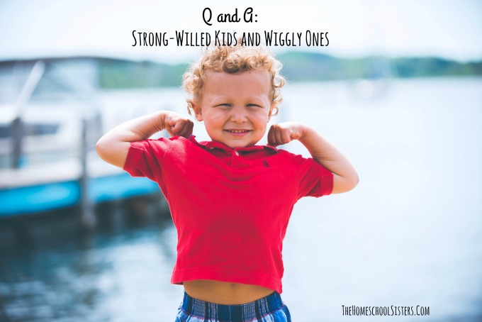 Q and A: Strong-Willed Kids and Wiggly Ones {Episode 85}  | The Homeschool Sisters Podcast