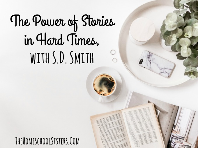 The Power of Stories in Hard Times, with S.D. Smith {Episode 91} | The Homeschool Sisters Podcast