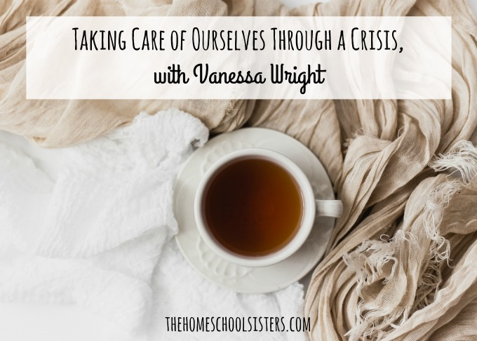 Taking Care of Ourselves Through a Crisis, with Vanessa Wright {Episode 94} | The Homeschool Sisters Podcast