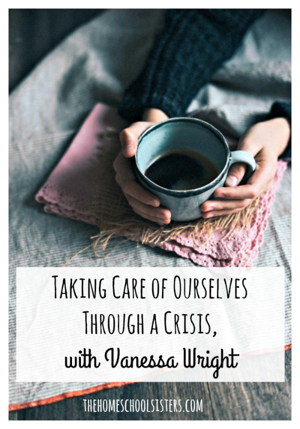 Taking Care of Ourselves Through a Crisis with Vanessa Wright {Episode 94} | The Homeschool Sisters Podcast