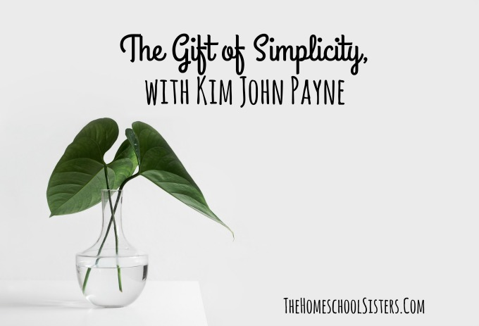 The Gift of Simplicity, with Kim John Payne {Episode 96} | The Homeschool Sisters Podcast