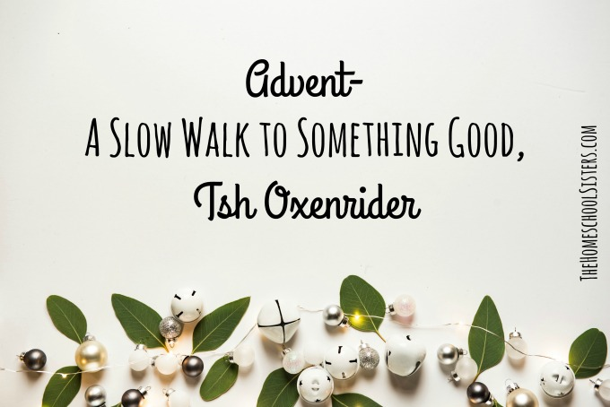 Advent- A Slow Walk to Something Good, Tsh Oxenrider {Episode 101} | The Homeschool Sisters Podcast