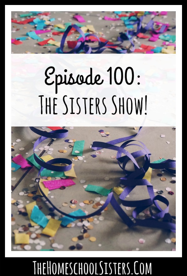 Episode 100: The Sisters Show! {Episode 100} | The Homeschool Sisters Podcast